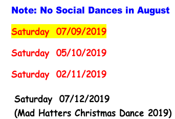 Note: No Social Dances in August Saturday 	07/09/2019 Saturday 	05/10/2019 Saturday 	02/11/2019     Saturday 	07/12/2019      (Mad Hatters Christmas Dance 2019)